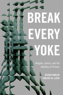 Break Every Yoke : Religion, Justice, and the Abolition of Prisons, Hardback Book