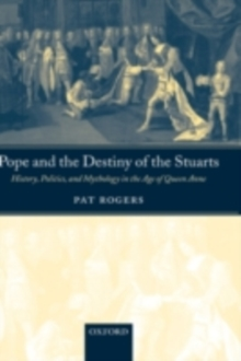Pope and the Destiny of the Stuarts : History, Politics, and Mythology in the Age of Queen Anne, PDF eBook