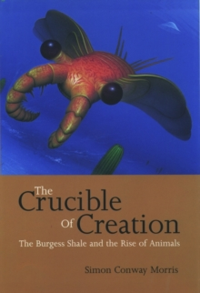 The Crucible of Creation : The Burgess Shale and the Rise of Animals, Paperback / softback Book