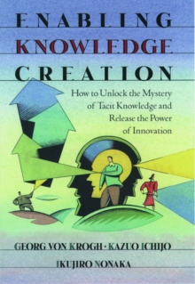 Enabling Knowledge Creation : How to Unlock the Mystery of Tacit Knowledge and Release the Power of Innovation, Hardback Book