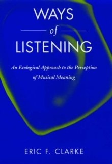 Ways of Listening : An Ecological Approach to the Perception of Musical Meaning, Hardback Book