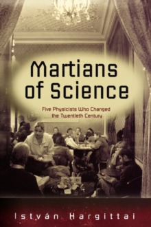 The Martians of Science : Five Physicists Who Changed the Twentieth Century, Hardback Book
