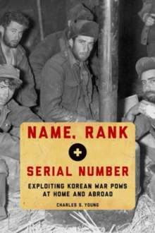 Name, Rank, and Serial Number : Exploiting Korean War POWs at Home and Abroad, Hardback Book