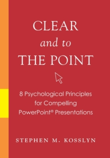 Clear and to the Point : 8 psychological principles for compelling PowerPoint presentations, PDF Book