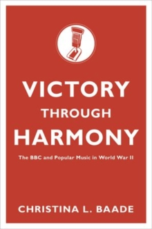 Victory through Harmony : The BBC and Popular Music in World War II, Hardback Book