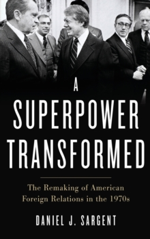 A Superpower Transformed : The Remaking of American Foreign Relations in the 1970s, Hardback Book