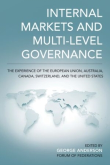 Internal Markets and Multi-level Governance : The Experience of the European Union, Australia, Canada, Switzerland, and the United States, Paperback / softback Book