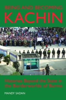Being and Becoming Kachin : Histories Beyond the State in the Borderworlds of Burma, Hardback Book