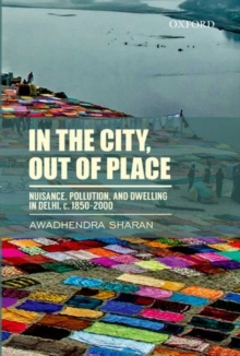 In the City, out of Place : Nuisance, Pollution, and Dwelling in Delhi, c. 1850-2000, Hardback Book