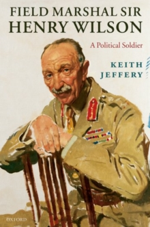 Field Marshal Sir Henry Wilson : A Political Soldier, Hardback Book