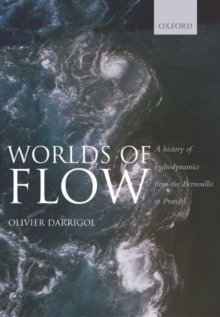 Worlds of Flow : A history of hydrodynamics from the Bernoullis to Prandtl, Hardback Book