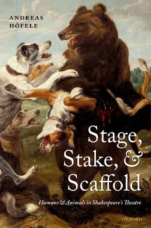 Stage, Stake, and Scaffold : Humans and Animals in Shakespeare's Theatre, Paperback / softback Book