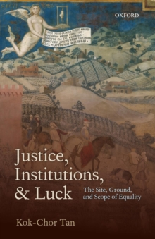 Justice, Institutions, and Luck : The Site, Ground, and Scope of Equality, Paperback / softback Book