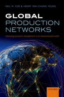 Global Production Networks : Theorizing Economic Development in an Interconnected World, Hardback Book