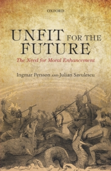 Unfit for the Future : The Need for Moral Enhancement, Paperback / softback Book