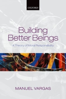 Building Better Beings : A Theory of Moral Responsibility, Paperback / softback Book