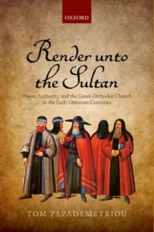 Render unto the Sultan : Power, Authority, and the Greek Orthodox Church in the Early Ottoman Centuries, Hardback Book