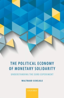 The Political Economy of Monetary Solidarity : Understanding the Euro Experiment, Hardback Book