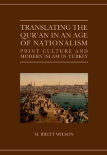 Translating the Qur'an in an Age of Nationalism : Print Culture and Modern Islam in Turkey, Hardback Book