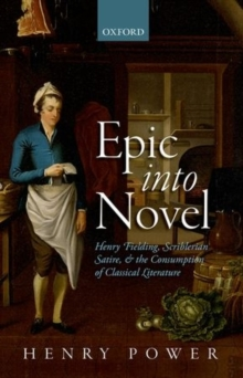 Epic into Novel : Henry Fielding, Scriblerian Satire, and the Consumption of Classical Literature, Hardback Book