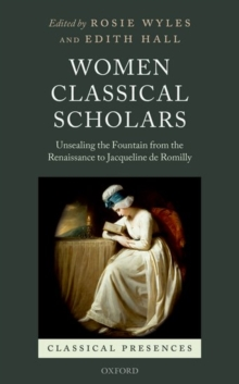 Women Classical Scholars : Unsealing the Fountain from the Renaissance to Jacqueline de Romilly, Hardback Book