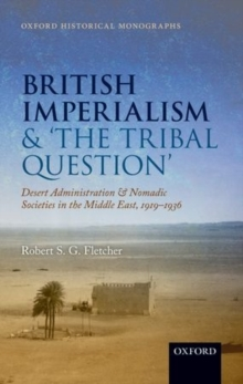 British Imperialism and  'The Tribal Question ' : Desert Administration and Nomadic Societies in the Middle East, 1919-1936, Hardback Book