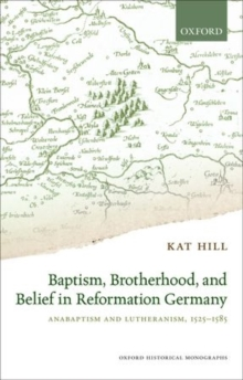 Baptism, Brotherhood, and Belief in Reformation Germany : Anabaptism and Lutheranism, 1525-1585, Hardback Book