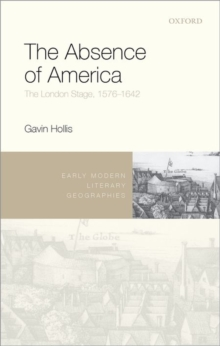 The Absence of America : The London Stage, 1576-1642, Hardback Book