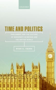 Time and Politics : Parliament and the Culture of Modernity in Britain and the British World, Hardback Book