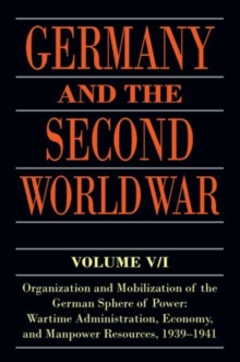 Germany and the Second World War : Volume V/I: Organization and Mobilization of the German Sphere of Power: Wartime Administration, Economy, and Manpower Resources, 1939-1941, Paperback / softback Book