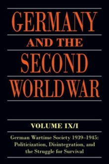 Germany and the Second World War : Volume IX/I: German Wartime Society 1939-1945: Politicization, Disintegration, and the Struggle for Survival, Paperback / softback Book