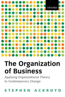 The Organization of Business : Applying Organizational Theory to Contemporary Change, Paperback / softback Book