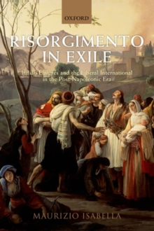 Risorgimento in Exile : Italian Emigres and the Liberal International in the Post-Napoleonic Era, Paperback / softback Book