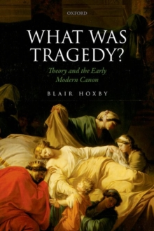 What Was Tragedy? : Theory and the Early Modern Canon, Hardback Book