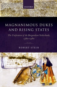 Magnanimous Dukes and Rising States : The Unification of the Burgundian Netherlands, 1380-1480, Hardback Book