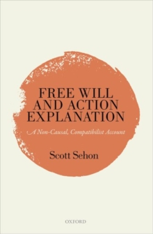 Free Will and Action Explanation : A Non-Causal, Compatibilist Account, Hardback Book