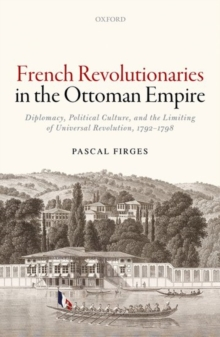 French Revolutionaries in the Ottoman Empire : Diplomacy, Political Culture, and the Limiting of Universal Revolution, 1792-1798, Hardback Book