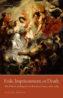 Exile, Imprisonment, or Death : The Politics of Disgrace in Bourbon France, 1610-1789, Hardback Book