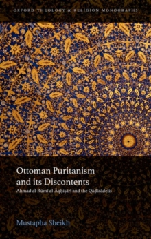 Ottoman Puritanism and its Discontents : Ahmad al-Rumi al-Aqhisari and the Qadizadelis, Hardback Book