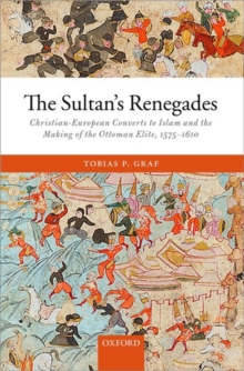The Sultan's Renegades : Christian-European Converts to Islam and the Making of the Ottoman Elite, 1575-1610, Hardback Book