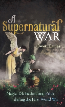 A Supernatural War : Magic, Divination, and Faith during the First World War, Hardback Book