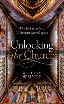Unlocking the Church : The lost secrets of Victorian sacred space, Hardback Book