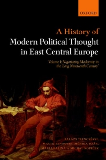 A History of Modern Political Thought in East Central Europe : Volume I: Negotiating Modernity in the 'Long Nineteenth Century', Paperback Book