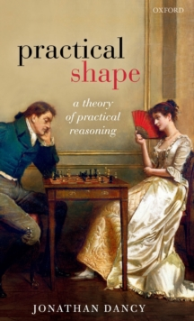 Practical Shape : A Theory of Practical Reasoning, Hardback Book