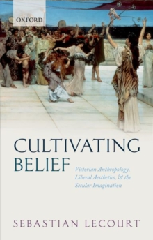 Cultivating Belief : Victorian Anthropology, Liberal Aesthetics, and the Secular Imagination, Hardback Book