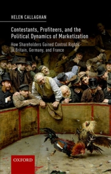 Contestants, Profiteers, and the Political Dynamics of Marketization : How Shareholders gained Control Rights in Britain, Germany, and France, Hardback Book
