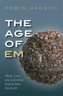 The Age of Em : Work, Love, and Life when Robots Rule the Earth, Paperback / softback Book