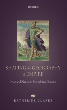 Shaping the Geography of Empire : Man and Nature in Herodotus' Histories, Hardback Book