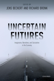 Uncertain Futures : Imaginaries, Narratives, and Calculation in the Economy, Hardback Book