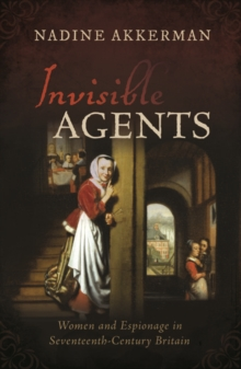 Invisible Agents : Women and Espionage in Seventeenth-Century Britain, Hardback Book